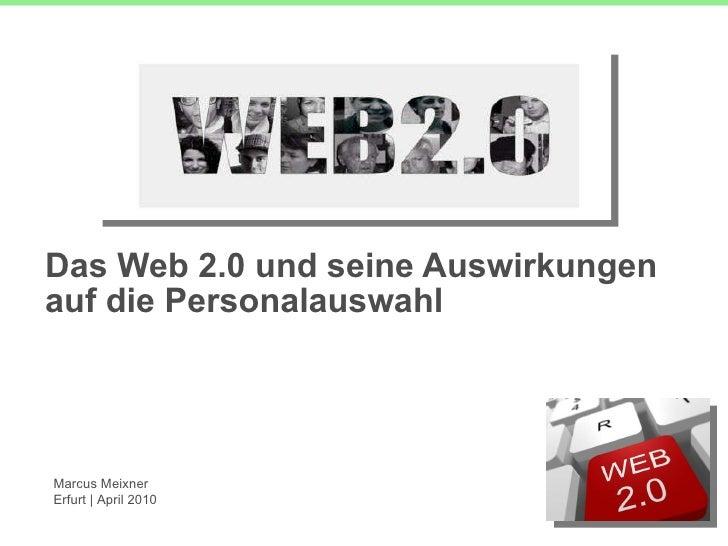 Das Web 2.0 und seine Auswirkungen auf die Personalauswahl Marcus Meixner Erfurt | April 2010