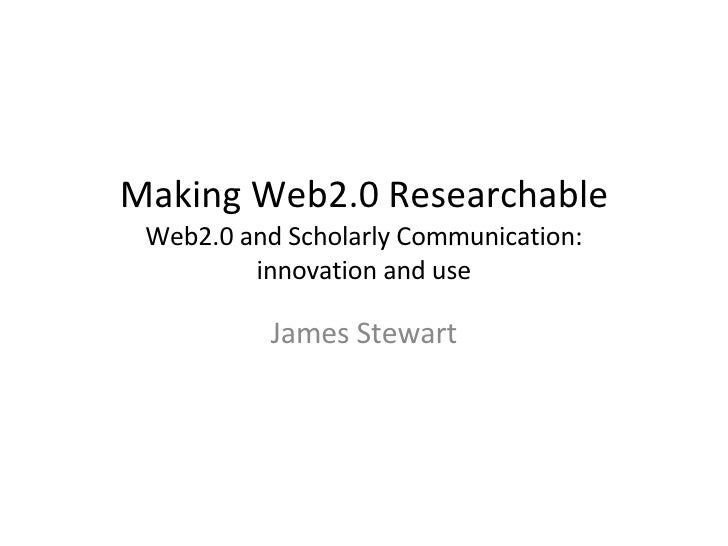 Making Web2.0 Researchable Web2.0 and Scholarly Communication: innovation and use James Stewart