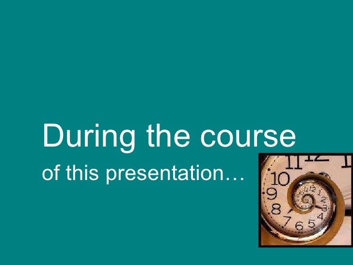 <ul><li>During the course </li></ul><ul><li>of this presentation… </li></ul>