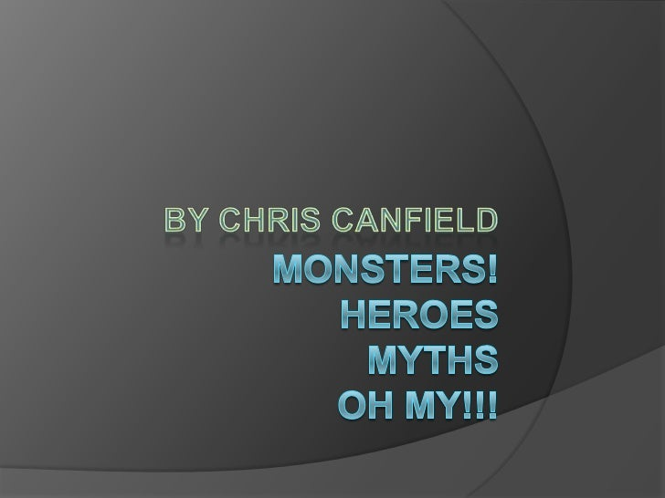 Monsters!Heroes MythsOH MY!!!<br />By Chris Canfield<br />