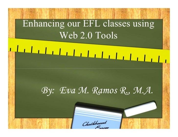 Enhancing our EFL classes using        Web 2.0 Tools    By: Eva M. Ramos R., M.A.