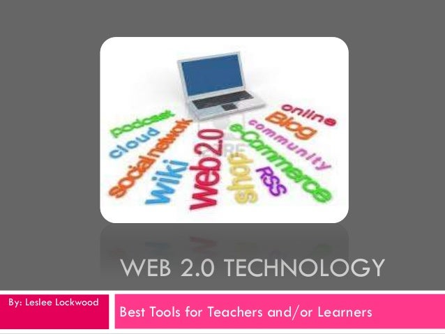 WEB 2.0 TECHNOLOGYBy: Leslee Lockwood                      Best Tools for Teachers and/or Learners