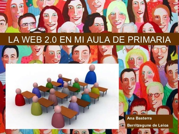 LA WEB 2.0 EN MI AULA DE PRIMARIA Ana Basterra Berritzegune de Leioa
