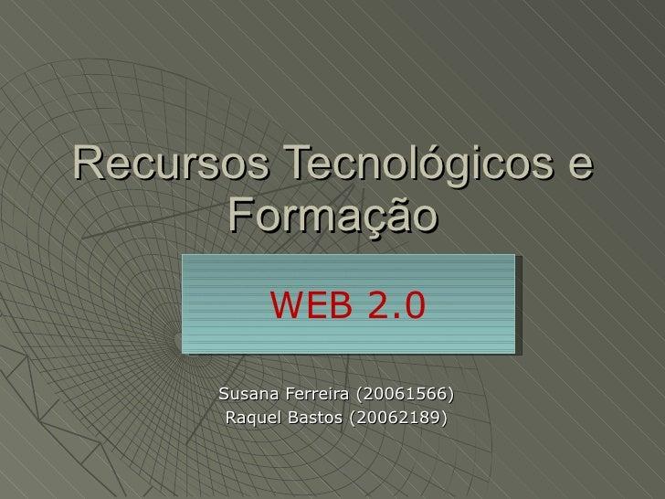 Recursos Tecnológicos e Formação Susana Ferreira (20061566) Raquel Bastos (20062189) WEB 2.0