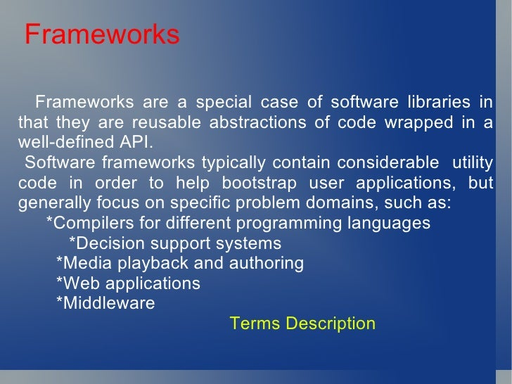 Frameworks <ul><li>Frameworks are a special case of software libraries in that they are reusable abstractions of code wrap...