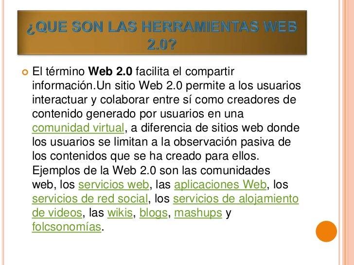    El término Web 2.0 facilita el compartir    información.Un sitio Web 2.0 permite a los usuarios    interactuar y colab...
