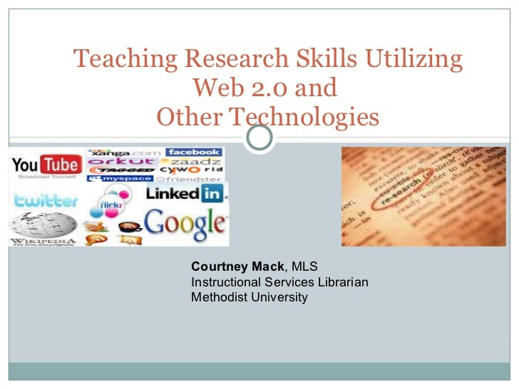 Teaching Research Skills Utilizing Web 2.0 and  Other Technologies Courtney Mack , MLS Instructional Services Librarian Me...
