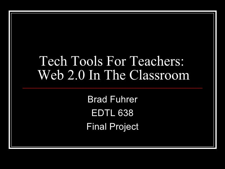 Tech Tools For Teachers:  Web 2.0 In The Classroom Brad Fuhrer EDTL 638 Final Project