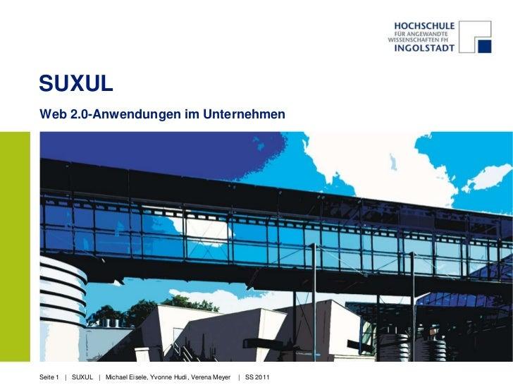 SUXULWeb 2.0-Anwendungen im UnternehmenSeite 1 | SUXUL | Michael Eisele, Yvonne Hudi, Verena Meyer   | SS 2011