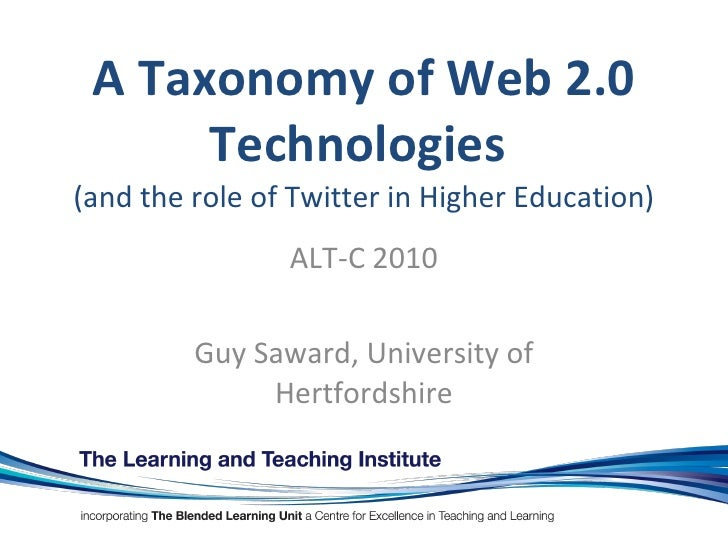 A Taxonomy of Web 2.0 Technologies  (and the role of Twitter in Higher Education) ALT-C 2010 Guy Saward, University of Her...