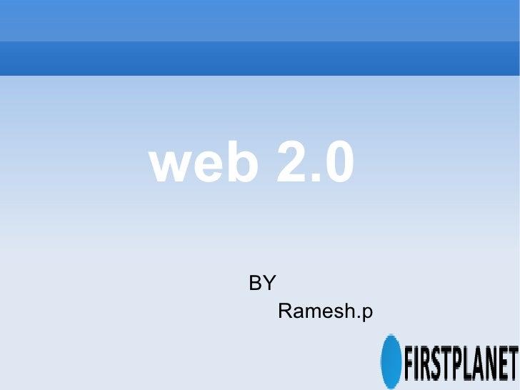 web 2.0 <ul><ul><ul><ul><ul><li>BY </li></ul></ul></ul></ul></ul><ul><ul><ul><ul><ul><li>Ramesh.p </li></ul></ul></ul></ul...