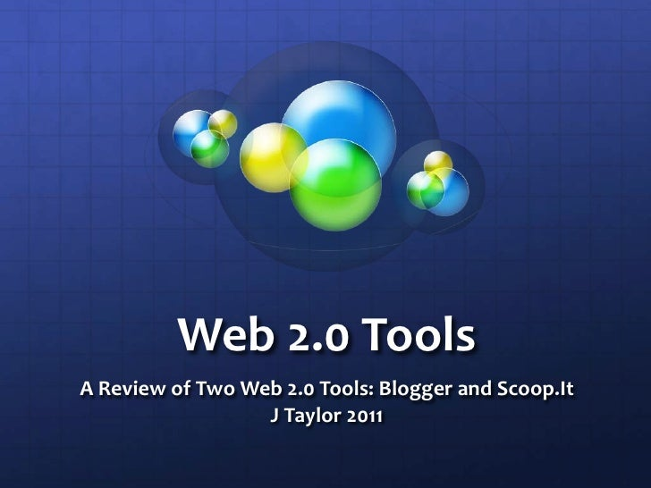 Web 2.0 Tools<br />A Review of Two Web 2.0 Tools: Blogger and Scoop.It<br />J Taylor 2011<br />