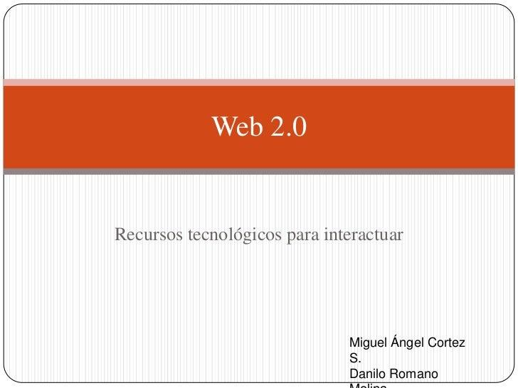 Recursos tecnológicos para interactuar<br />Web 2.0<br />Miguel Ángel Cortez S.<br />Danilo Romano Molina<br />