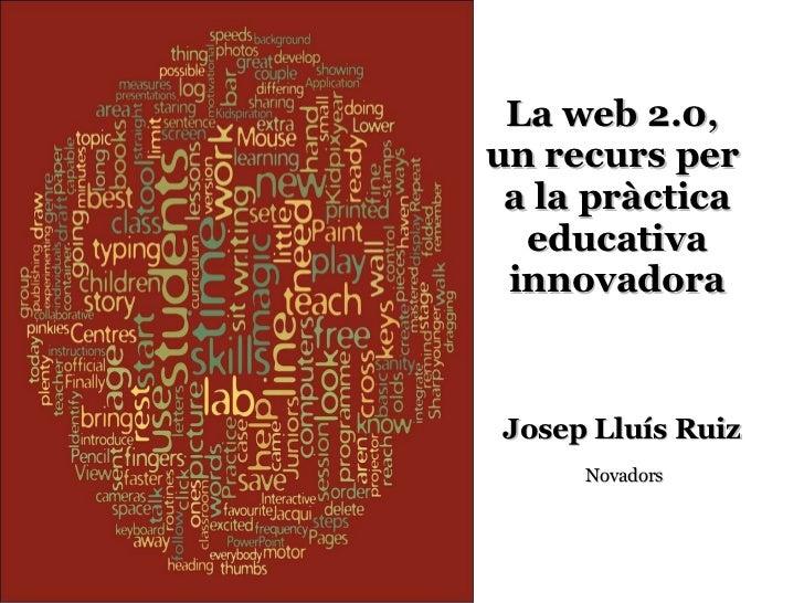 La web 2.0,  un recurs per  a la pràctica educativa innovadora Josep Lluís Ruiz   Novadors