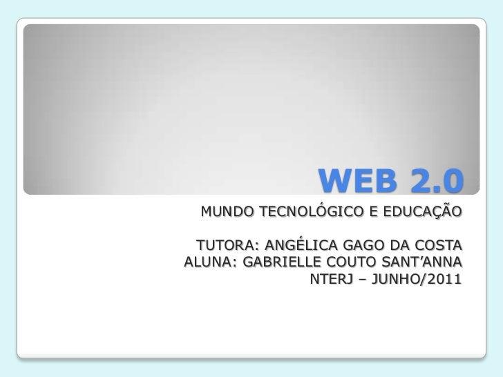 WEB 2.0<br />MUNDO TECNOLÓGICO E EDUCAÇÃO<br />TUTORA: ANGÉLICA GAGO DA COSTA<br />ALUNA: GABRIELLE COUTO SANT'ANNA<br />N...