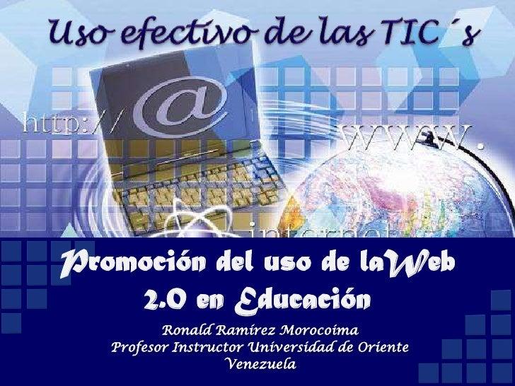 Promoción del uso de laWeb     2.0 en Educación           Ronald Ramírez Morocoima    Profesor Instructor Universidad de O...