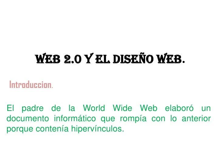 WEB 2.0 Y EL DISEÑO WEB.Introduccion.El padre de la World Wide Web elaboró undocumento informático que rompía con lo anter...