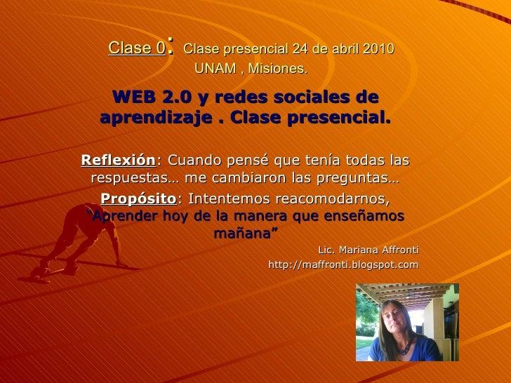 Clase 0 :  Clase presencial 24 de abril 2010 UNAM , Misiones. WEB 2.0 y redes sociales de aprendizaje . Clase presencial. ...
