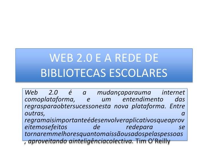 WEB 2.0 E A REDE DE BIBLIOTECAS ESCOLARES<br />Web 2.0 é a mudançaparauma internet comoplataforma, e um entendimento das r...