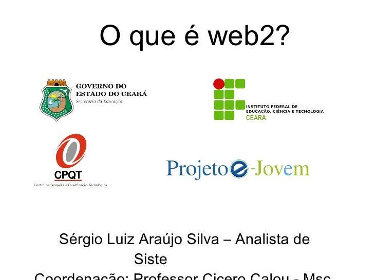 Sérgio Luiz Araújo Silva – Analista de Siste mas Web Coordenação: Professor Cicero Calou - Msc. O que é web2?