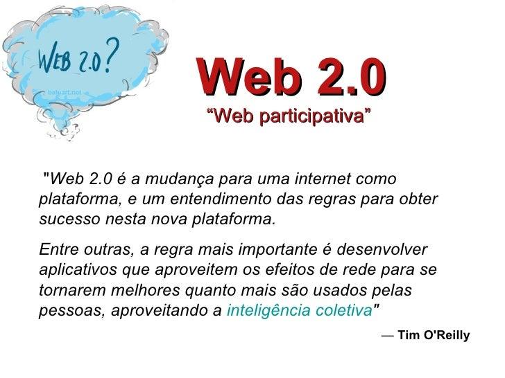 """Web 2.0 """"Web participativa""""    """" Web 2.0 é a mudança para uma internet como plataforma, e um entendimento das regras ..."""