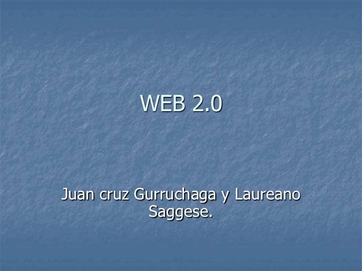 WEB 2.0 <br />Juan cruz Gurruchaga y Laureano Saggese.<br />