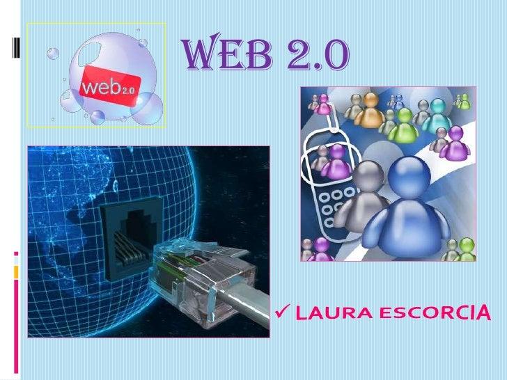 WEB 2.0<br /><ul><li>LAURA ESCORCIA</li></li></ul><li>DEFINICION<br />Está asociado con aplicaciones web que facilitan el ...