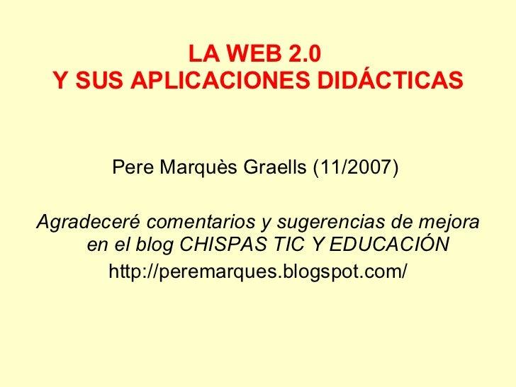LA WEB 2.0  Y SUS APLICACIONES DIDÁCTICAS <ul><li>Pere Marquès Graells (11/2007)  </li></ul><ul><li>Agradeceré comentarios...
