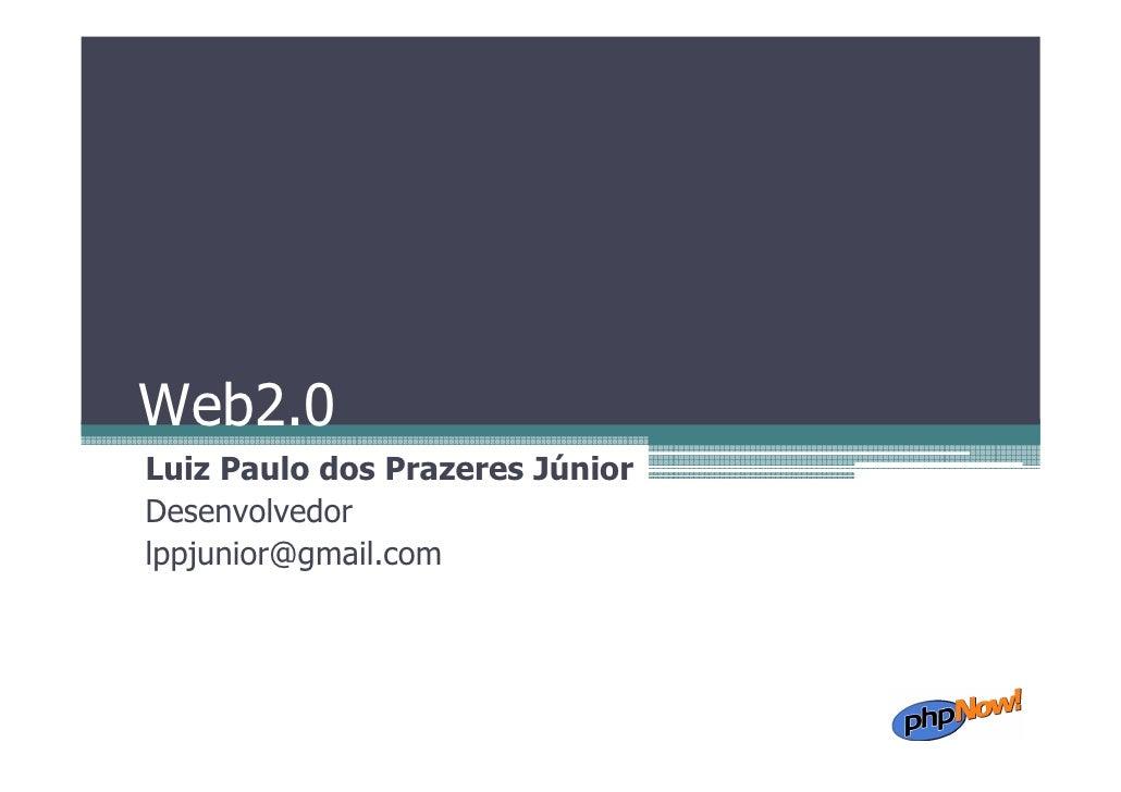 Web2.0 Luiz Paulo dos Prazeres Júnior Desenvolvedor lppjunior@gmail.com