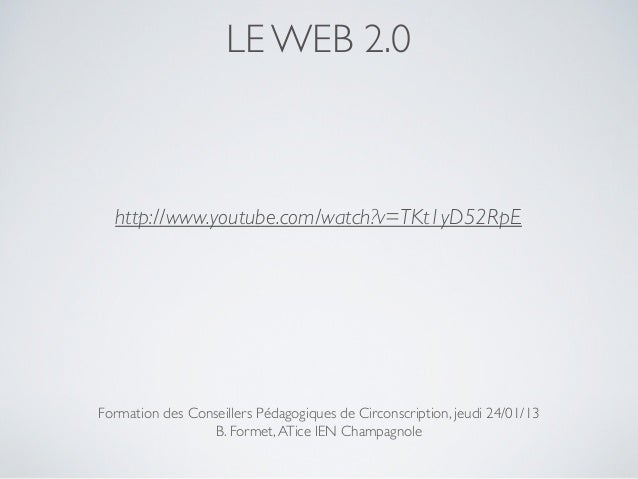 LE WEB 2.0  http://www.youtube.com/watch?v=TKt1yD52RpEFormation des Conseillers Pédagogiques de Circonscription, jeudi 24/...