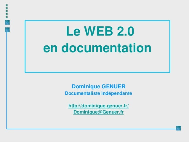 Le WEB 2.0en documentation     Dominique GENUER   Documentaliste indépendante    http://dominique.genuer.fr/      Dominiqu...
