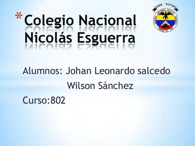 Alumnos: Johan Leonardo salcedo Wilson Sánchez Curso:802 *Colegio Nacional Nicolás Esguerra