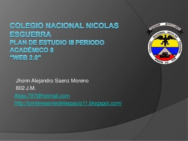 Jhonn Alejandro Saenz Moreno 802 J.M. Alejo.797@hotmail.com http://lointeresantedelespacio11.blogspot.com/