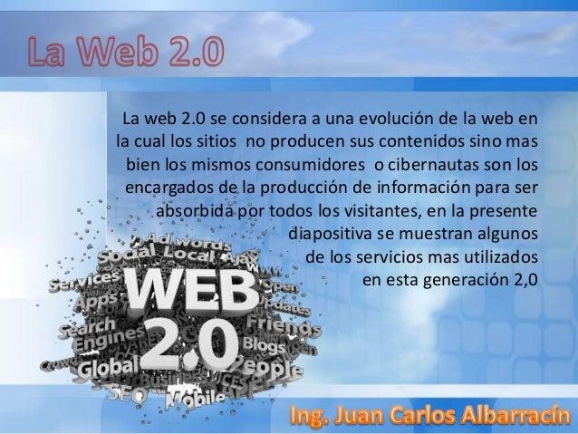 La web 2.0 se considera a una evolución de la web en la cual los sitios no producen sus contenidos sino mas bien los mismo...