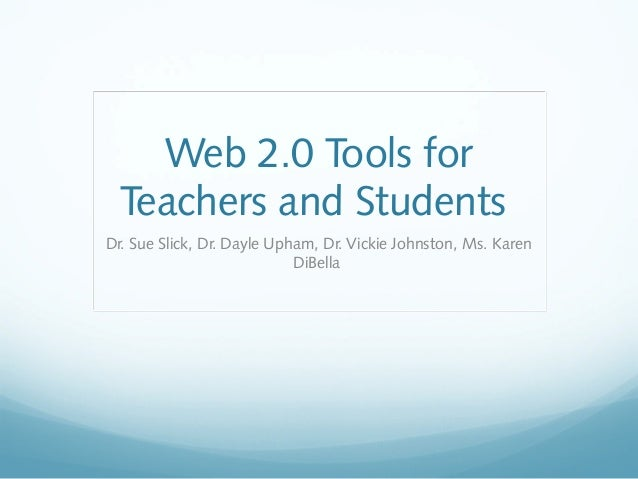 Web 2.0 Tools for Teachers and Students Dr. Sue Slick, Dr. Dayle Upham, Dr. Vickie Johnston, Ms. Karen DiBella