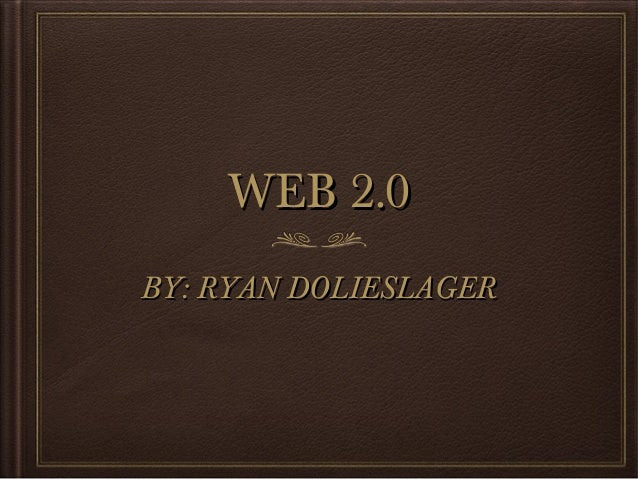 WEB 2.0 BY: RYAN DOLIESLAGER