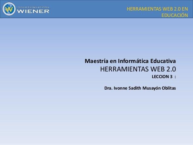 HERRAMIENTAS WEB 2.0 EN EDUCACIÓN  Maestría en Informática Educativa  HERRAMIENTAS WEB 2.0 LECCION 3 :  Dra. Ivonne Sadith...