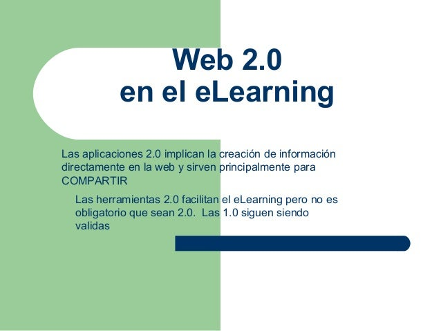 Web 2.0 en el eLearning Las aplicaciones 2.0 implican la creación de información directamente en la web y sirven principal...