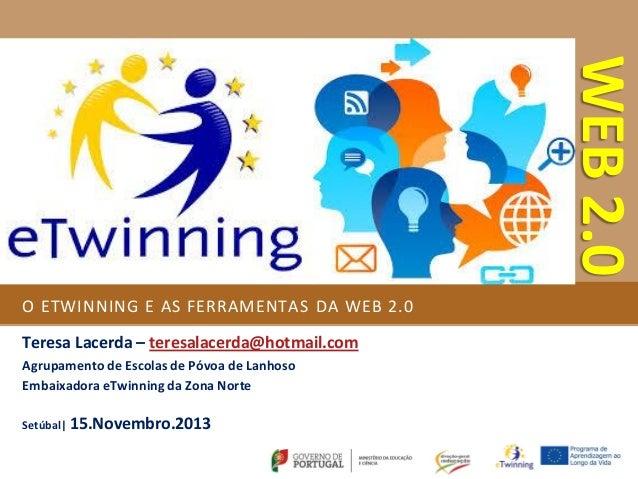 WEB 2.0 O ETWINNING E AS FERRAMENTAS DA WEB 2.0 Teresa Lacerda – teresalacerda@hotmail.com Agrupamento de Escolas de Póvoa...