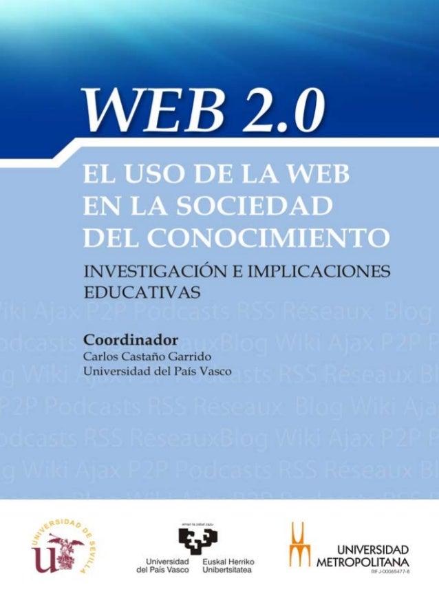 WEB 2.0: EL USO DE LA WEB EN LA SOCIEDAD DEL CONOCIMIENTO INVESTIGACIÓN E IMPLICACIONES EDUCATIVAS Coordinador  Carlos Cas...