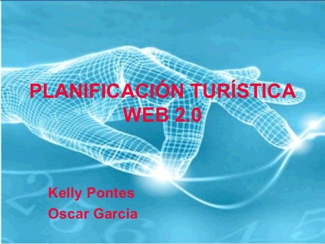 PLANIFICACIÓN TURÍSTICA WEB 2.0  Kelly Pontes Oscar Garcia
