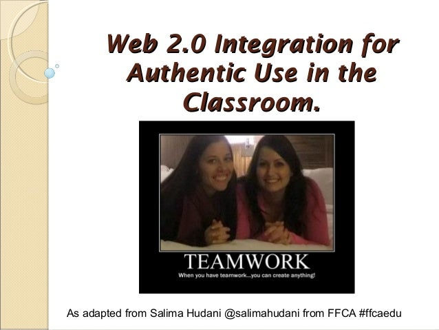 Web 2.0 Integration for Authentic Use in the Classroom.  As adapted from Salima Hudani @salimahudani from FFCA #ffcaedu