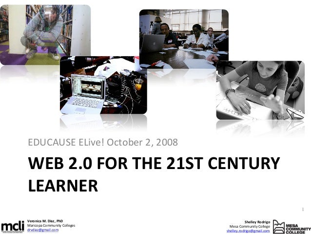 EDUCAUSE ELive! October 2, 2008  WEB 2.0 FOR THE 21ST CENTURY LEARNER 1 Veronica M. Diaz, PhD Maricopa Community Colleges ...