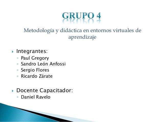 Metodología y didáctica en entornos virtuales de aprendizaje   Integrantes: ◦ ◦ ◦ ◦    Paul Gregory Sandro León Anfossi ...