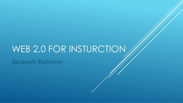 WEB 2.0 FOR INSTURCTION Elizabeth Reihman