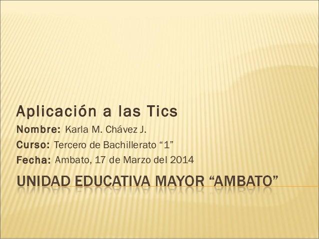 """Aplicación a las Tics Nombre: Karla M. Chávez J. Curso: Tercero de Bachillerato """"1"""" Fecha: Ambato, 17 de Marzo del 2014"""