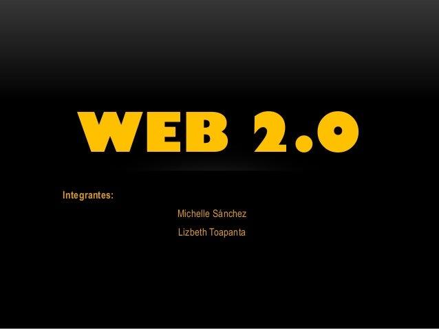 Integrantes: Michelle Sánchez Lizbeth Toapanta WEB 2.0