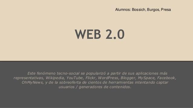 WEB 2.0 Este fenómeno tecno-social se popularizó a partir de sus aplicaciones más representativas, Wikipedia, YouTube, Fli...