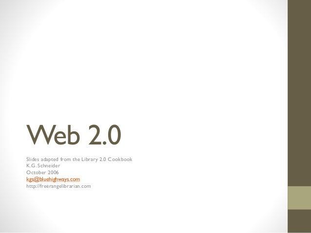 Web 2.0 Slides adapted from the Library 2.0 Cookbook K.G. Schneider October 2006 kgs@bluehighways.com http://freerangelibr...