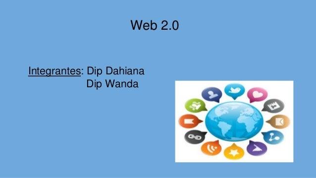 Web 2.0 Integrantes: Dip Dahiana Dip Wanda